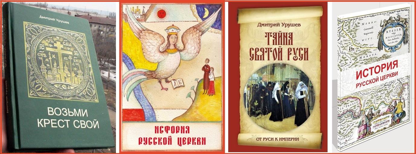 Вышедшие в недавнее время книги Димитрия Урушева: Возьми Крест свой, История Русской Церкви, Тайна Святой Руси